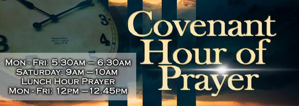 Covenant Hour Of Prayer holds Monday - Friday from 5.30am-6.30am and on Saturday from 9am-10am Lunch-Hour prayer will hold from 12pm-12.45pm Monday – Friday. Congregational Prayer holds on Sunday from 8.30am-9.30am
